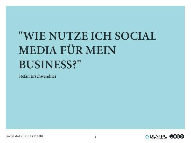 """Social Media, Linz, 25.11.2010 """"WIE NUTZE ICH SOCIAL MEDIA FÜR MEIN BUSINESS?"""" Stefan Erschwendner 1"""