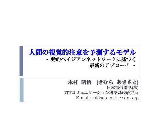 人間の視覚的注意を予測するモデル ~ 動的ベイジアンネットワークに基づく 最新のアプローチ ~ 木村 昭悟 (きむら あきさと) 日本電信電話(株) NTTコミュニケーション科学基礎研究所 E-mail: akisato at ieee dot...