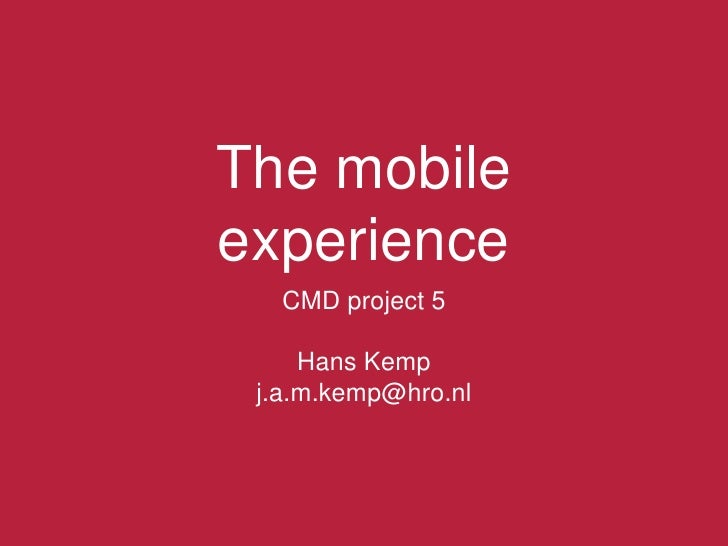 The mobile experience<br />CMD project 5<br />Hans Kemp<br />j.a.m.kemp@hro.nl<br />