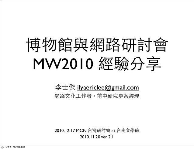 博物館與網路研討會 MW2010 經驗分享 李士傑 ilyaericlee@gmail.com 網路文化工作者,前中研院專案經理 2010.12.17 MCN 台灣研討會 at 台南文學館 2010.11.20Ver. 2.1 2010年11月...