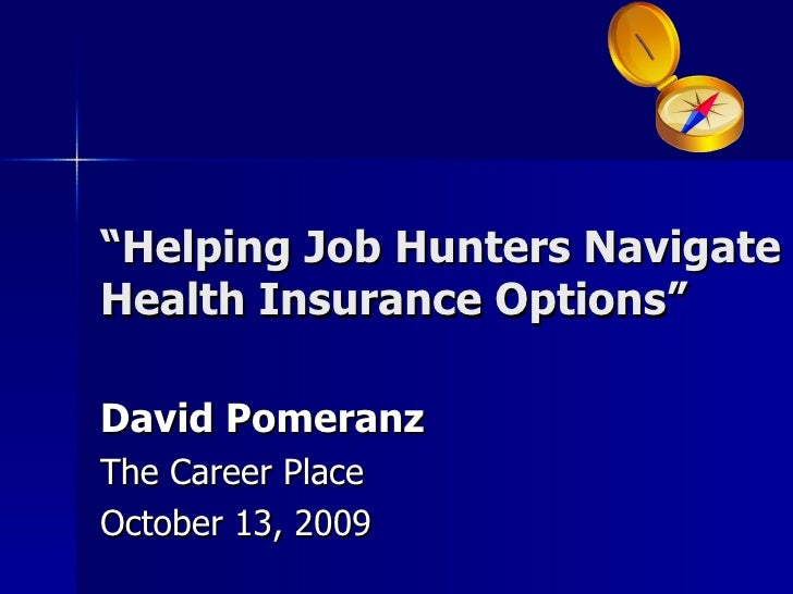 """ Helping Job Hunters Navigate Health Insurance Options"" David Pomeranz The Career Place October 13, 2009"