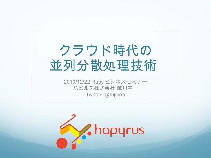 クラウド時代の 並列分散処理技術  2010/12/22 Ruby ビジネスセミナー ハピルス株式会社 藤川幸一 Twitter: @fujibee
