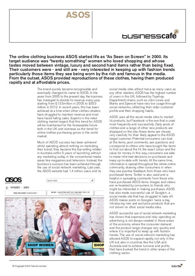 "ASOS  The online clothing business ASOS started life as ""As Seen on Screen"" in 2000. Its target audience was ""twenty somet..."