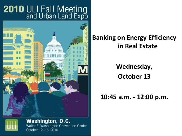 Banking on Energy Efficiency in Real Estate Wednesday, October 13 10:45 a.m. - 12:00 p.m.