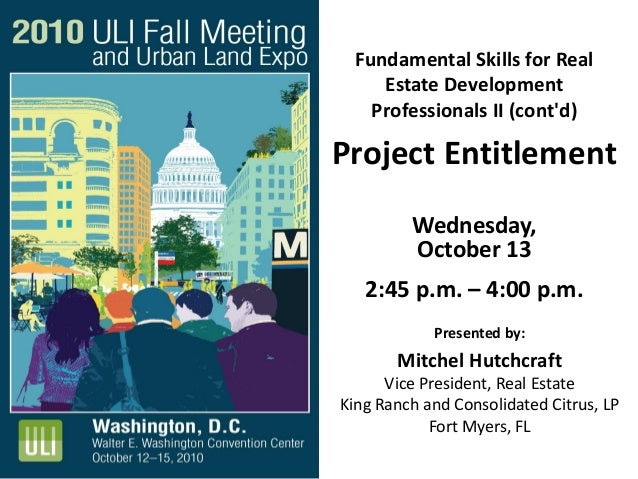 Fundamental Skills for Real Estate Development Professionals II (cont'd) Project Entitlement Wednesday, October 13 2:45 p....