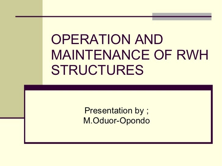 OPERATION AND MAINTENANCE OF RWH STRUCTURES Presentation by ; M.Oduor-Opondo