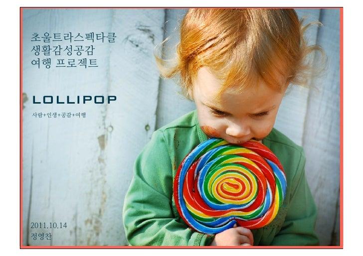 초울트라스펙타클생활감성공감여행 프로젝트LOLLIPOP사람+인생+공감+여행2011.10.14정영찬