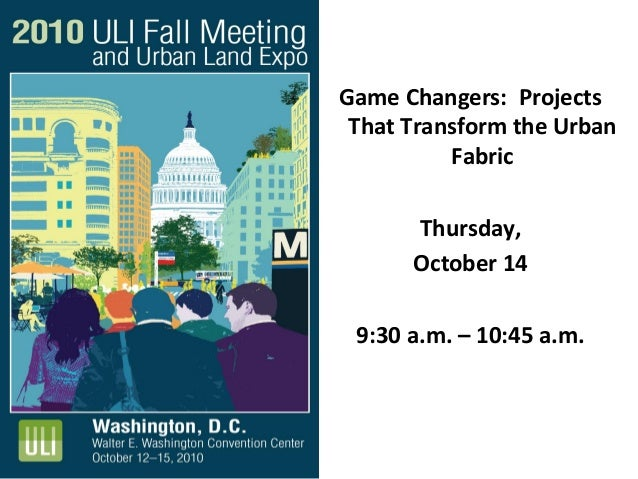 Game Changers: Projects That Transform the Urban Fabric Thursday, October 14 9:30 a.m. – 10:45 a.m.