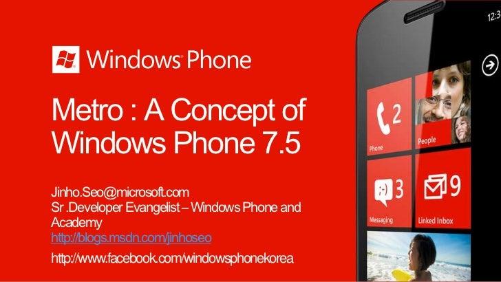 Metro : A Concept ofWindows Phone 7.5Jinho.Seo@microsoft.comSr .Developer Evangelist – Windows Phone andAcademyhttp://blog...