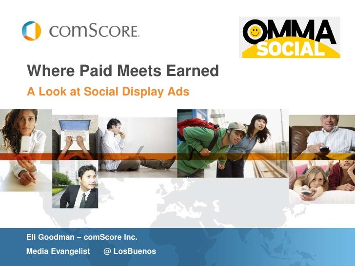 Where Paid Meets EarnedA Look at Social Display AdsEli Goodman – comScore Inc.Media Evangelist   @ LosBuenos