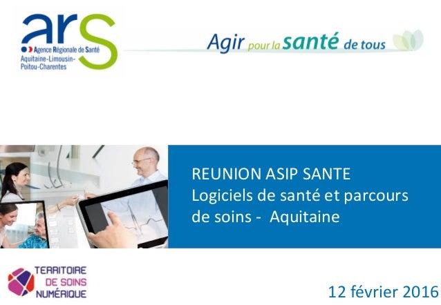REUNION ASIP SANTE Logiciels de santé et parcours de soins - Aquitaine 12 février 2016