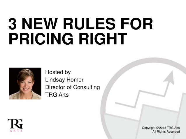3 NEW RULES FOR PRICING RIGHT Hosted by Lindsay Homer Director of Consulting TRG Arts  Copyright © 2013 TRG Arts All Right...
