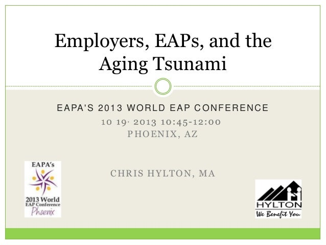 Employers, EAPs, and the Aging Tsunami E A PA ' S 2 0 1 3 W O R L D E A P C O N F E R E N C E PHOENIX, AZ  CHRIS HYLTON, M...