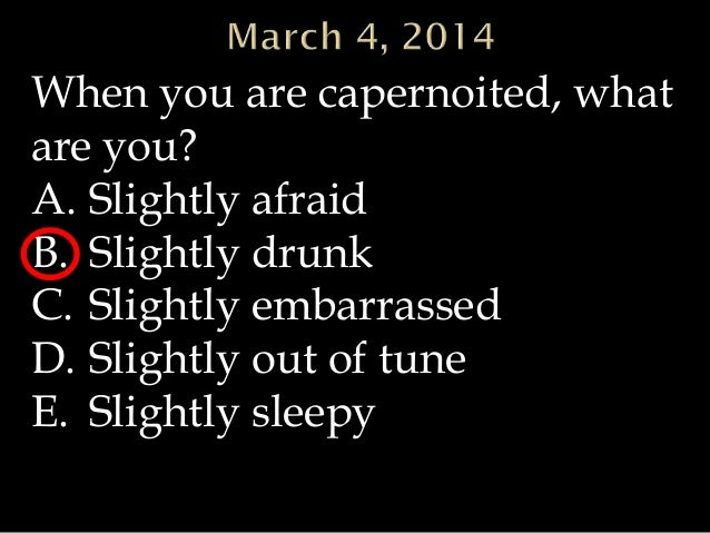 When you are capernoited, what are you? A. Slightly afraid B. Slightly drunk C. Slightly embarrassed D. Slightly out of tu...