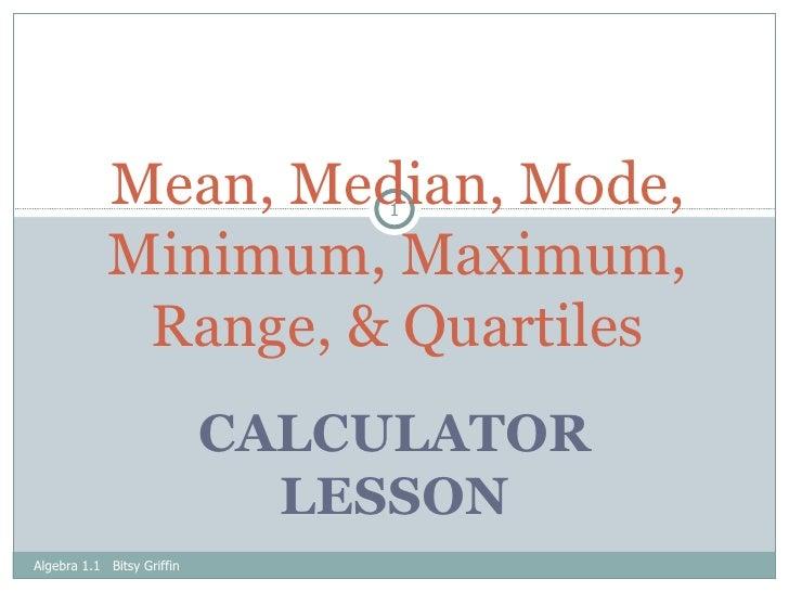 CALCULATOR LESSON Mean, Median, Mode, Minimum, Maximum, Range, & Quartiles Algebra 1.1  Bitsy Griffin