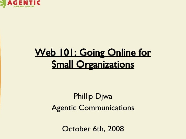 Web 101: Going Online for Small Organizations Phillip Djwa Agentic Communications October 6th, 2008