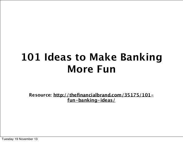 101 Ideas to Make Banking More Fun Resource: http://thefinancialbrand.com/35175/101fun-banking-ideas/  Tuesday 19 November ...