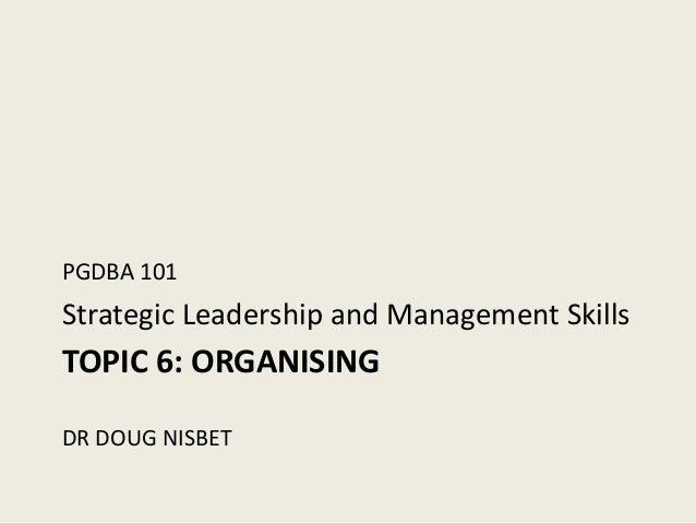 PGDBA 101Strategic Leadership and Management SkillsTOPIC 6: ORGANISINGDR DOUG NISBET