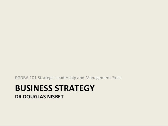 PGDBA 101 Strategic Leadership and Management SkillsBUSINESS STRATEGYDR DOUGLAS NISBET