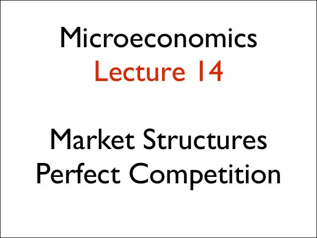 Microeconomics Lecture 14 !  Market Structures  Perfect Competition