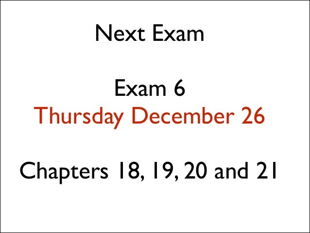 Next Exam  !  Exam 6  Thursday December 26  !  Chapters 18, 19, 20 and 21