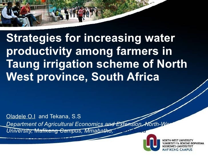 Strategies for increasing water productivity among farmers in Taung Irrigation scheme of North West Province, South Africa  - Oladele O.I and Tekena S.S, Department of Agricultural Economics and Extension, North-west University Mafikeng, South Africa