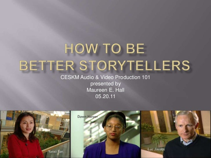How to Be Better Storytellers<br />CESKM Audio & Video Production 101<br />presented by<br />Maureen E. Hall<br />05.20.11...
