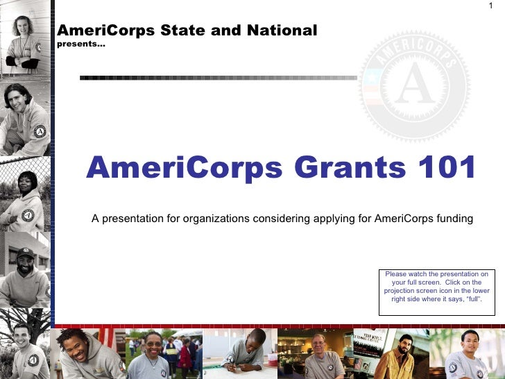 AmeriCorps State and National  presents… AmeriCorps Grants 101 A presentation for organizations considering applying for A...