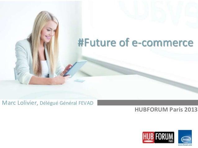#Future of e-commerce  Marc Lolivier, Délégué Général FEVAD HUBFORUM Paris 2013