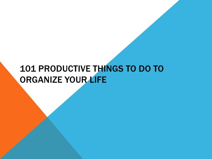 101 PRODUCTIVE THINGS TO DO TOORGANIZE YOUR LIFE
