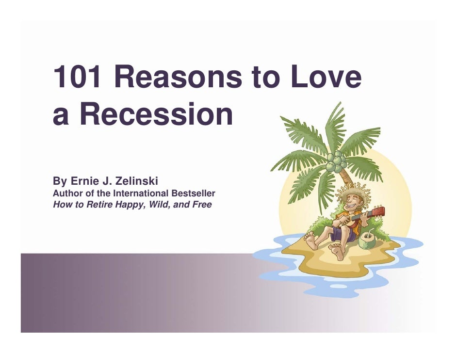 101 Reasons to Love a Recession By Ernie J. Zelinski Author of the International Bestseller How to Retire Happy, Wild, and...