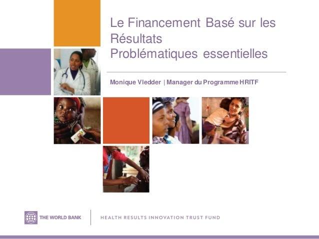 Le Financement Basé sur les Résultats Problématiques essentielles Monique Vledder   Manager du Programme HRITF