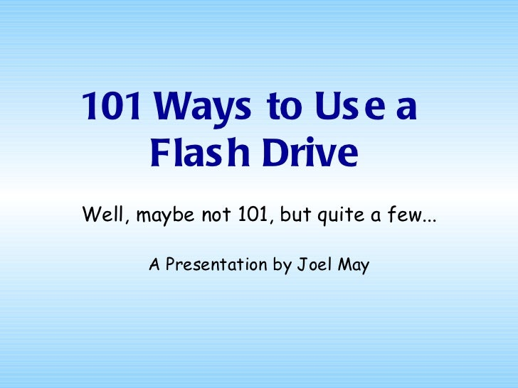 101 Ways to Us e a   Flas h DriveWell, maybe not 101, but quite a few...       A Presentation by Joel May