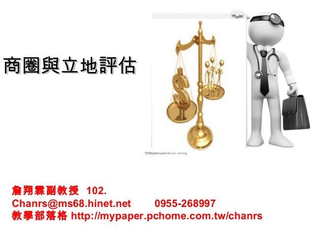 商圈與立地評估商圈與立地評估詹翔霖副教授 102.Chanrs@ms68.hinet.net 0955-268997教學部落格 http://mypaper.pchome.com.tw/chanrs