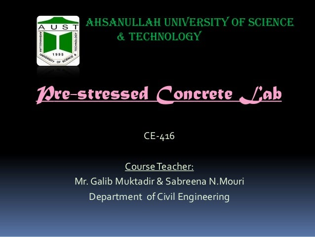 Ahsanullah University of Science & Technology  Pre-stressed Concrete Lab CE-416  Course Teacher: Mr. Galib Muktadir & Sabr...