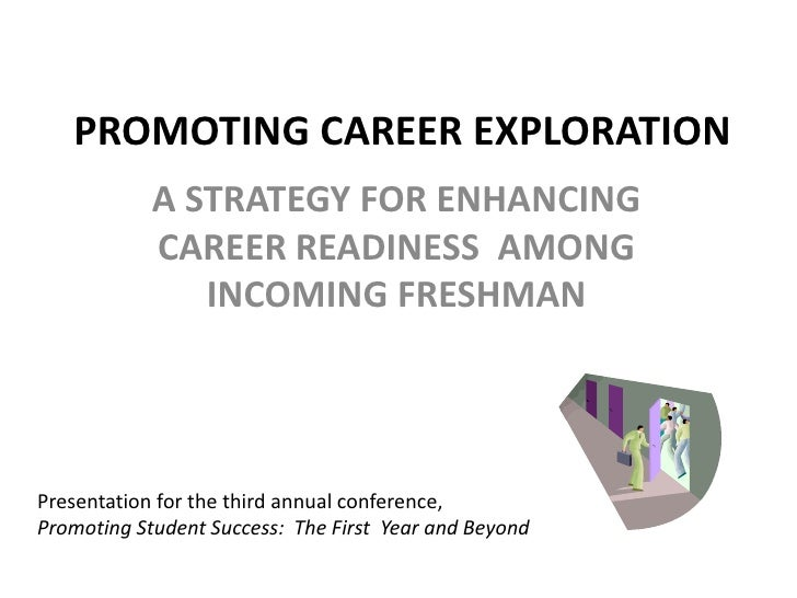 PROMOTING CAREER EXPLORATION<br />A STRATEGY FOR ENHANCING CAREER READINESS  AMONG INCOMING FRESHMAN<br />Presentation for...