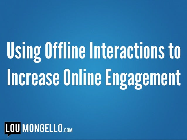 Using Offline Interactions to Increase Online Engagement
