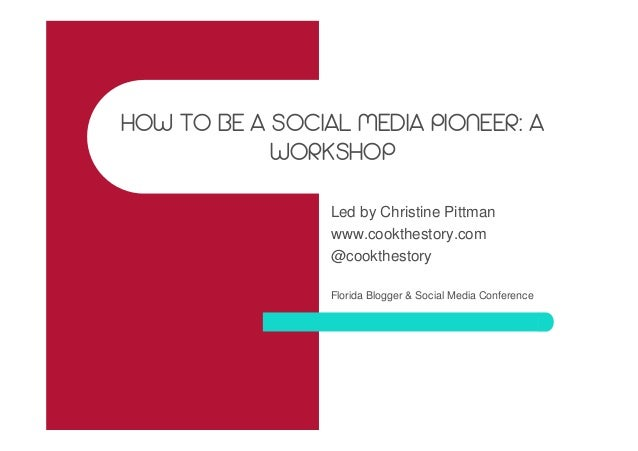 HOW TO BE A SOCIAL MEDIA PIONEER: A WORKSHOP Led by Christine Pittman www.cookthestory.com @cookthestory Florida Blogger &...