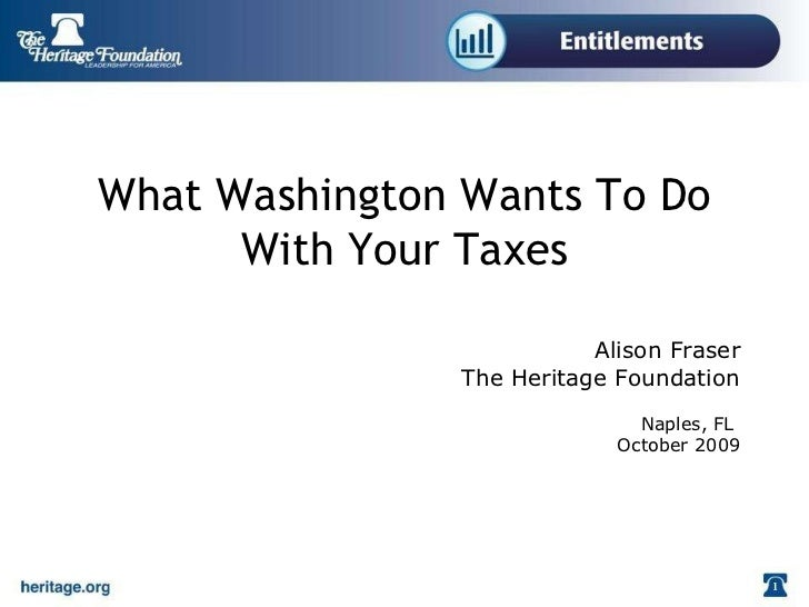 What Washington Wants To Do With Your Taxes Alison Fraser The Heritage Foundation Naples, FL  October 2009