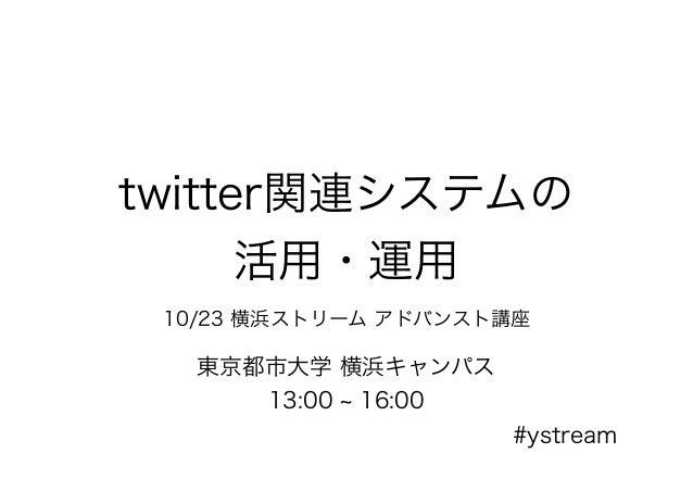 twitter関連システムの 活用・運用 10/23 横浜ストリーム アドバンスト講座 東京都市大学 横浜キャンパス 13:00 ~ 16:00 #ystream