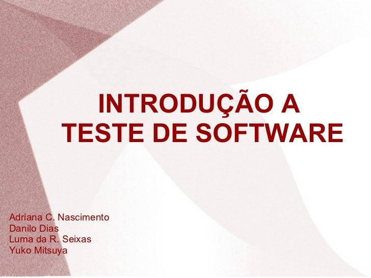 INTRODUÇÃO A  TESTE DE SOFTWARE Adriana C. Nascimento Danilo Dias Luma da R. Seixas Yuko Mitsuya