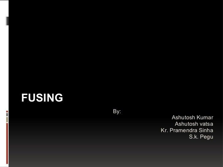 FUSING By: Ashutosh Kumar Ashutosh vatsa Kr. Pramendra Sinha S.k. Pegu