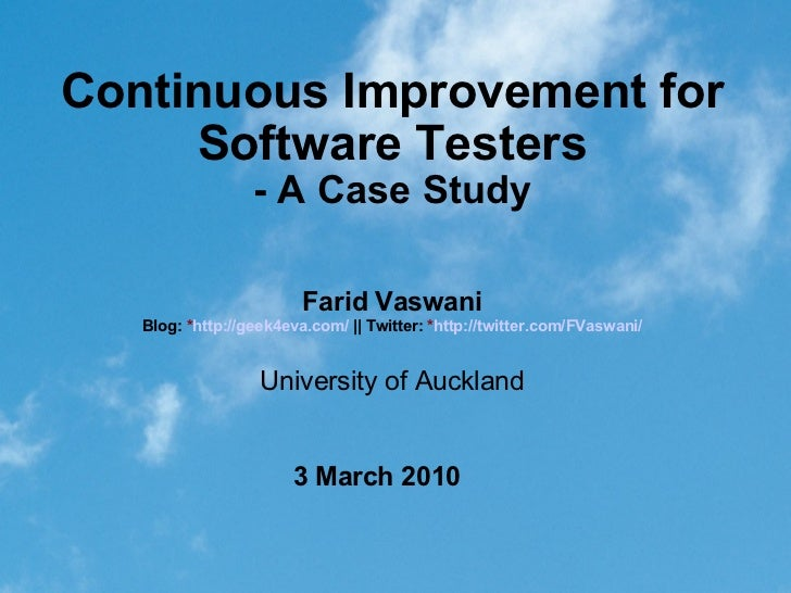 Continuous Improvement for Software Testers - A Case Study 3 March 2010 Farid Vaswani Blog:  * http://geek4eva.com/   ||  ...