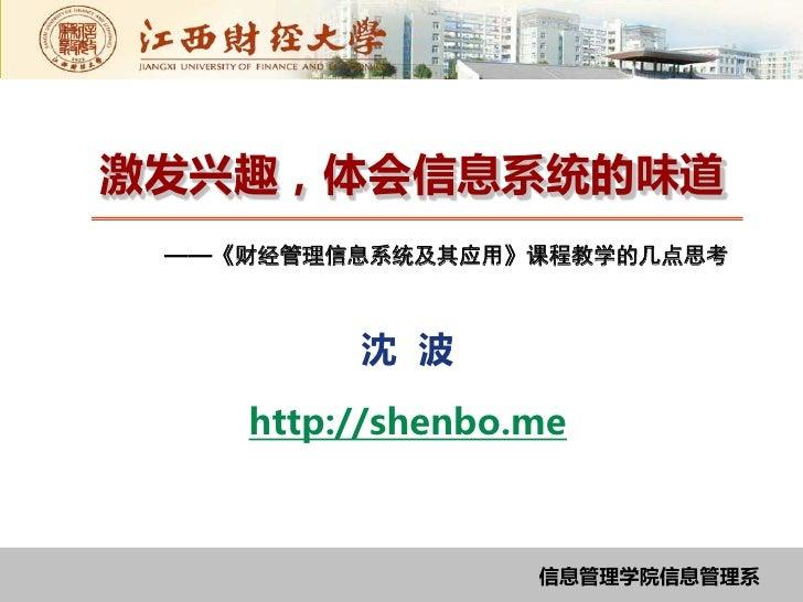 激发兴趣,体会信息系统的味道 ——《财经管理信息系统及其应用》课程教学的几点思考         沈 波    http://shenbo.me                  信息管理学院信息管理系