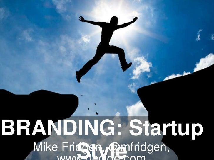 BRANDING: Startup  Mike Fridgen, @mfridgen,          Style