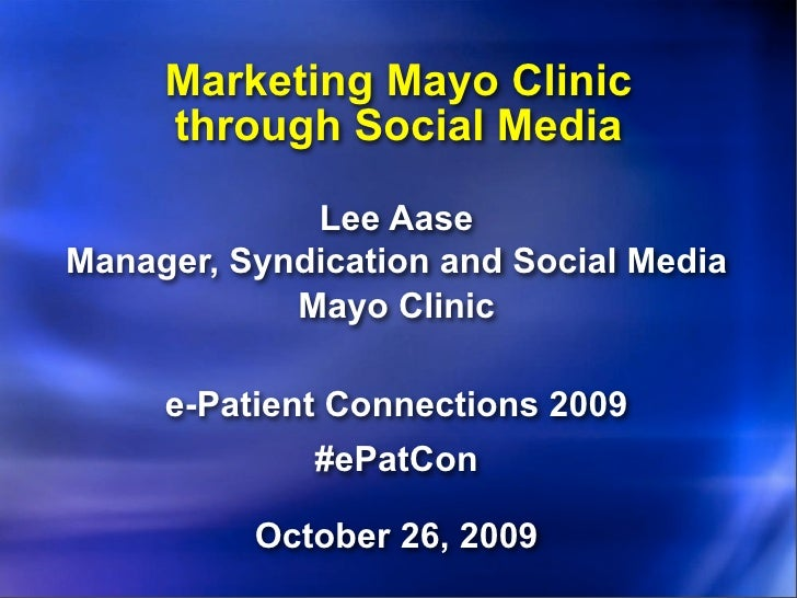 Marketing Mayo Clinic      through Social Media               Lee Aase Manager, Syndication and Social Media             M...