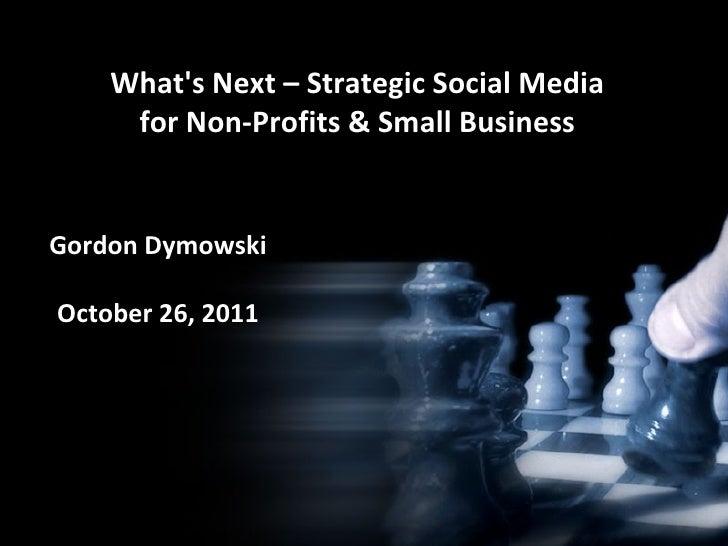 What's Next – Strategic Social Media for Non-Profits & Small Business Gordon Dymowski October 26, 2011