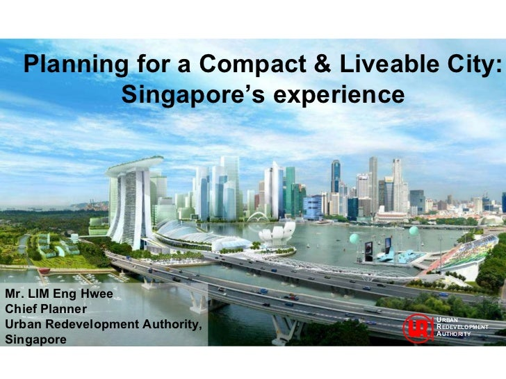 Planning for a Compact & Liveable City: Singapore's experience Mr. LIM Eng Hwee Chief Planner Urban Redevelopment Authorit...