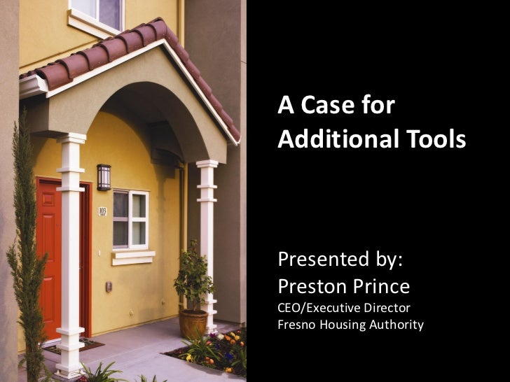 A Case forAdditional ToolsPresented by:Preston PrinceCEO/Executive DirectorFresno Housing Authority