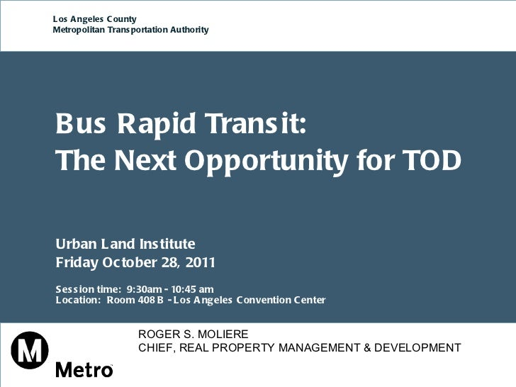 Bus Rapid Transit:  The Next Opportunity for TOD Urban Land Institute  Friday October 28, 2011  Session time:  9:30am - 10...